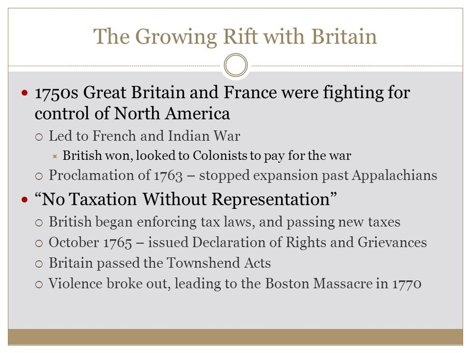 The Growing Rift with Britain 1750s Great Britain and France were fighting for control of North America  Led to French and Indian War  British won, looked to Colonists to pay for the war  Proclamation of 1763 – stopped expansion past Appalachians No Taxation Without Representation  British began enforcing tax laws, and passing new taxes  October 1765 – issued Declaration of Rights and Grievances  Britain passed the Townshend Acts  Violence broke out, leading to the Boston Massacre in 1770