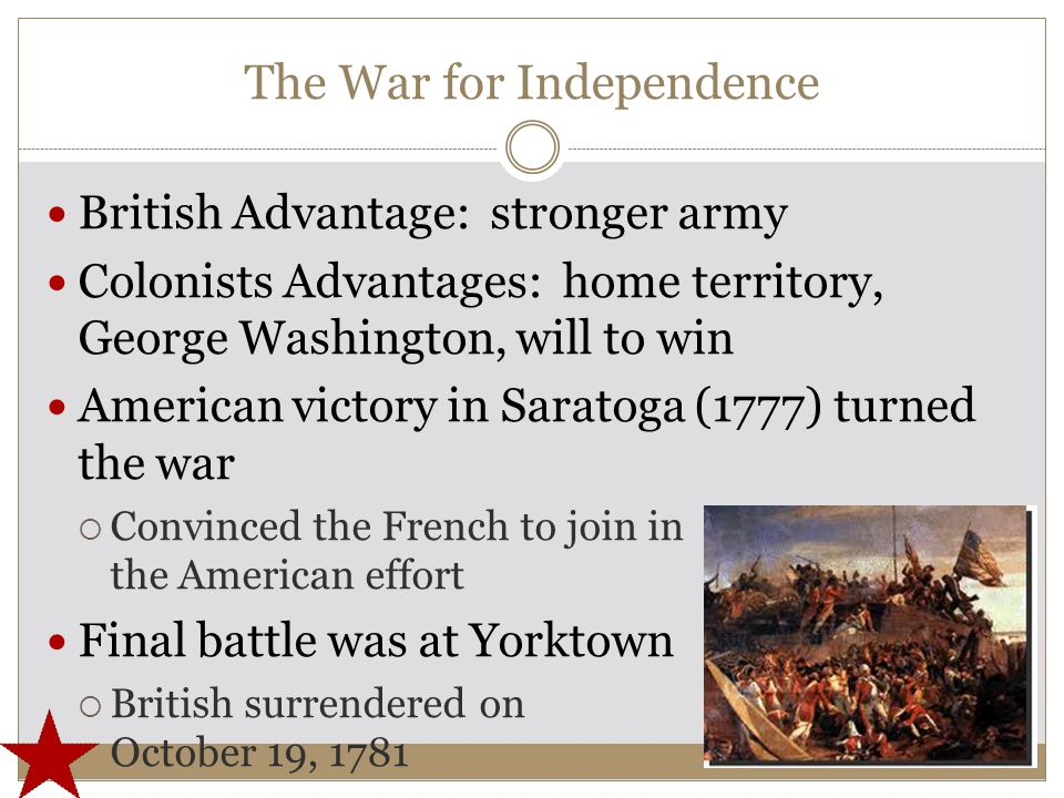 The War for Independence British Advantage: stronger army Colonists Advantages: home territory, George Washington, will to win American victory in Saratoga (1777) turned the war  Convinced the French to join in the American effort Final battle was at Yorktown  British surrendered on October 19, 1781