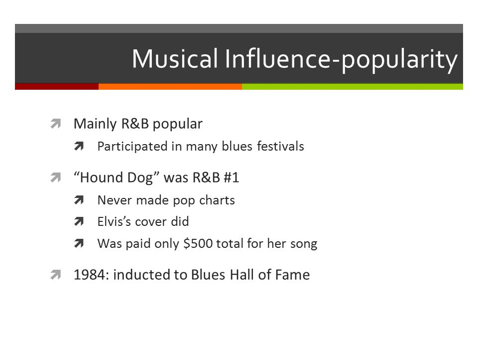 Musical Influence-popularity  Mainly R&B popular  Participated in many blues festivals  Hound Dog was R&B #1  Never made pop charts  Elvis's cover did  Was paid only $500 total for her song  1984: inducted to Blues Hall of Fame