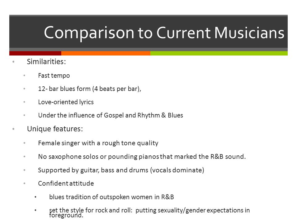 Comparison to Current Musicians Similarities: Fast tempo 12- bar blues form (4 beats per bar), Love-oriented lyrics Under the influence of Gospel and Rhythm & Blues Unique features: Female singer with a rough tone quality No saxophone solos or pounding pianos that marked the R&B sound.