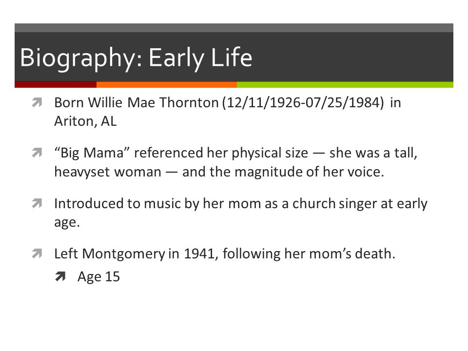 """Biography: Early Life  Born Willie Mae Thornton (12/11/1926-07/25/1984) in Ariton, AL  """"Big Mama"""" referenced her physical size — she was a tall, hea"""