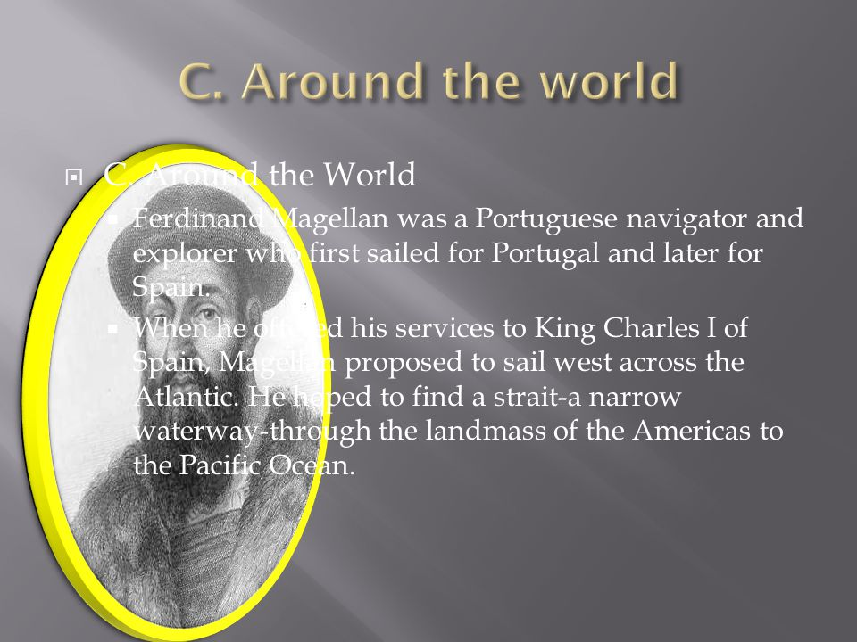  C. Around the World  Ferdinand Magellan was a Portuguese navigator and explorer who first sailed for Portugal and later for Spain.  When he offere