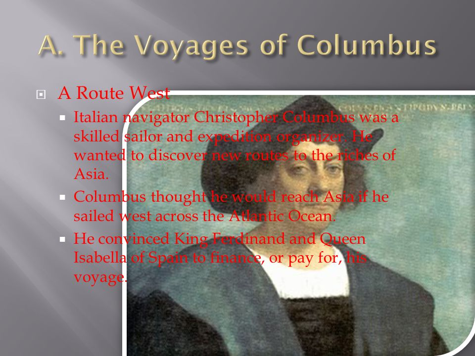  A Route West  Italian navigator Christopher Columbus was a skilled sailor and expedition organizer. He wanted to discover new routes to the riches