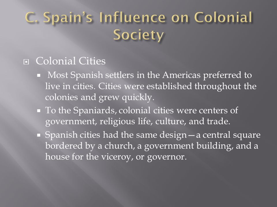  Colonial Cities  Most Spanish settlers in the Americas preferred to live in cities. Cities were established throughout the colonies and grew quickl