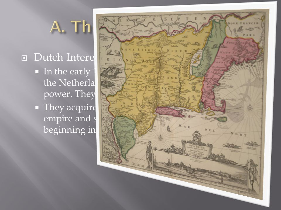  Dutch Interest  In the early 1600s, the Dutch—people who lived in the Netherlands—became Europe's strongest naval power. They held this position un