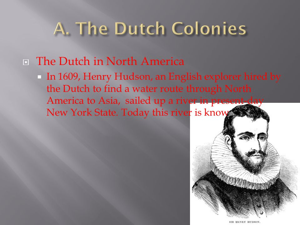 TThe Dutch in North America IIn 1609, Henry Hudson, an English explorer hired by the Dutch to find a water route through North America to Asia, sa