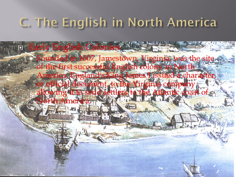  Early English Colonies  Founded in 1607, Jamestown, Virginia, was the site of the first successful English colony in North America. England's King