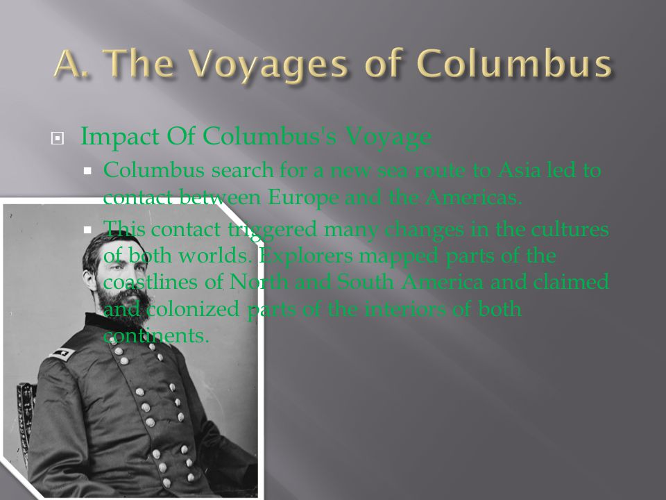  Impact Of Columbus's Voyage  Columbus search for a new sea route to Asia led to contact between Europe and the Americas.  This contact triggered m