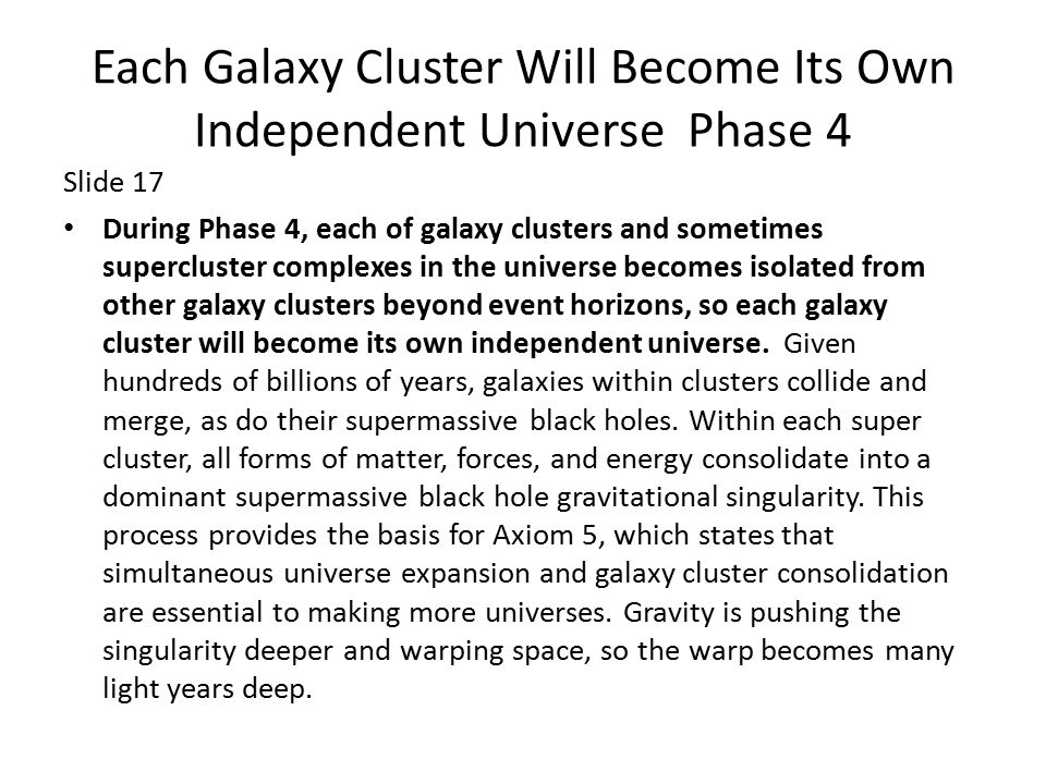 Each Galaxy Cluster Will Become Its Own Independent Universe Phase 4 Slide 17 During Phase 4, each of galaxy clusters and sometimes supercluster complexes in the universe becomes isolated from other galaxy clusters beyond event horizons, so each galaxy cluster will become its own independent universe.