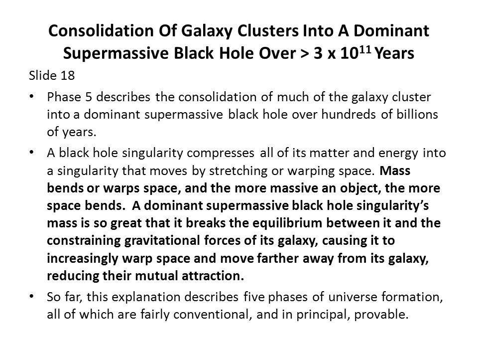 Consolidation Of Galaxy Clusters Into A Dominant Supermassive Black Hole Over > 3 x 10 11 Years Slide 18 Phase 5 describes the consolidation of much of the galaxy cluster into a dominant supermassive black hole over hundreds of billions of years.