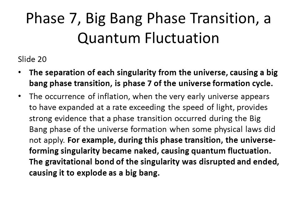 Phase 7, Big Bang Phase Transition, a Quantum Fluctuation Slide 20 The separation of each singularity from the universe, causing a big bang phase transition, is phase 7 of the universe formation cycle.