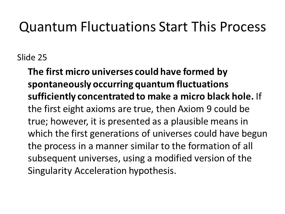 Quantum Fluctuations Start This Process Slide 25 The first micro universes could have formed by spontaneously occurring quantum fluctuations sufficiently concentrated to make a micro black hole.