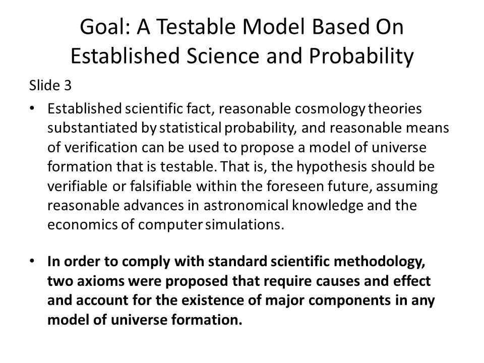 Goal: A Testable Model Based On Established Science and Probability Slide 3 Established scientific fact, reasonable cosmology theories substantiated by statistical probability, and reasonable means of verification can be used to propose a model of universe formation that is testable.