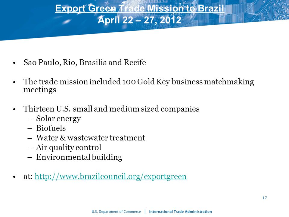 Export Green Trade Mission to Brazil April 22 – 27, 2012 Sao Paulo, Rio, Brasilia and Recife The trade mission included 100 Gold Key business matchmaking meetings Thirteen U.S.