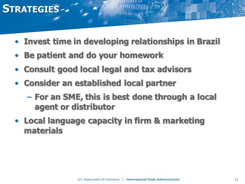 S TRATEGIES Invest time in developing relationships in BrazilInvest time in developing relationships in Brazil Be patient and do your homeworkBe patient and do your homework Consult good local legal and tax advisorsConsult good local legal and tax advisors Consider an established local partnerConsider an established local partner –For an SME, this is best done through a local agent or distributor Local language capacity in firm & marketing materialsLocal language capacity in firm & marketing materials 21