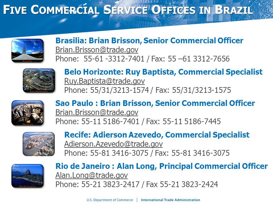 Brasilia: Brian Brisson, Senior Commercial Officer Brian.Brisson@trade.gov Phone: 55-61 -3312-7401 / Fax: 55 –61 3312-7656 Belo Horizonte: Ruy Baptista, Commercial Specialist Ruy.Baptista@trade.gov Phone: 55/31/3213-1574 / Fax: 55/31/3213-1575 Sao Paulo : Brian Brisson, Senior Commercial Officer Brian.Brisson@trade.gov Phone: 55-11 5186-7401 / Fax: 55-11 5186-7445 Recife: Adierson Azevedo, Commercial Specialist Adierson.Azevedo@trade.gov Phone: 55-81 3416-3075 / Fax: 55-81 3416-3075 Rio de Janeiro : Alan Long, Principal Commercial Officer Alan.Long@trade.gov Phone: 55-21 3823-2417 / Fax 55-21 3823-2424 F IVE C OMMERCIAL S ERVICE O FFICES IN B RAZIL