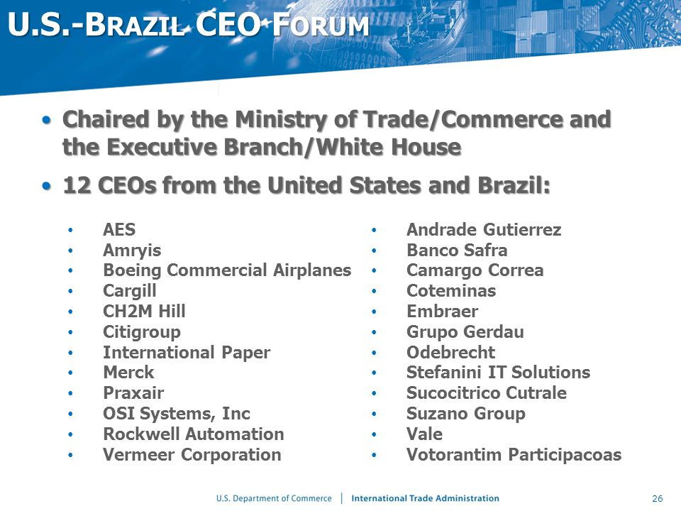 U.S.-B RAZIL CEO F ORUM Chaired by the Ministry of Trade/Commerce and the Executive Branch/White HouseChaired by the Ministry of Trade/Commerce and the Executive Branch/White House 12 CEOs from the United States and Brazil:12 CEOs from the United States and Brazil: 26 AES Amryis Boeing Commercial Airplanes Cargill CH2M Hill Citigroup International Paper Merck Praxair OSI Systems, Inc Rockwell Automation Vermeer Corporation Andrade Gutierrez Banco Safra Camargo Correa Coteminas Embraer Grupo Gerdau Odebrecht Stefanini IT Solutions Sucocitrico Cutrale Suzano Group Vale Votorantim Participacoas