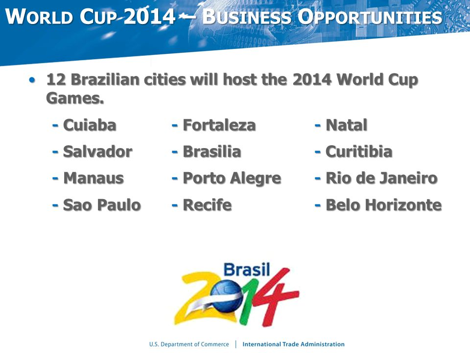 W ORLD C UP 2014 – B USINESS O PPORTUNITIES 12 Brazilian cities will host the 2014 World Cup Games.12 Brazilian cities will host the 2014 World Cup Games.