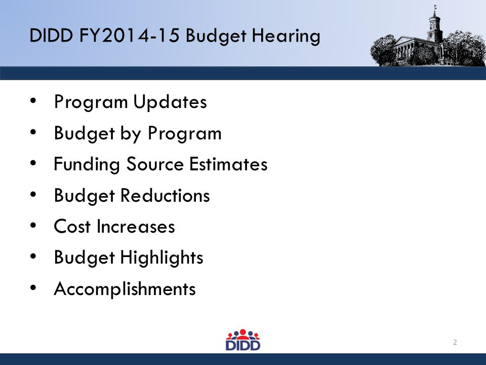 DIDD FY2014-15 Budget Hearing Program Updates Budget by Program Funding Source Estimates Budget Reductions Cost Increases Budget Highlights Accomplish