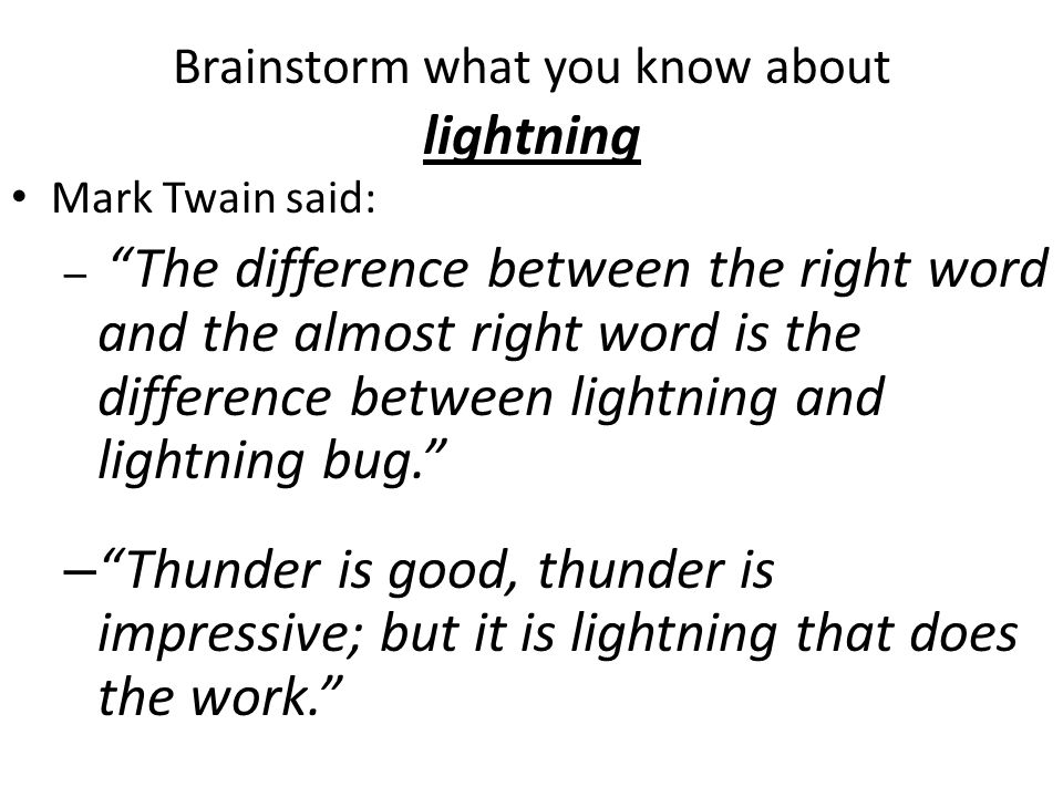 Brainstorm what you know about lightning Mark Twain said: – The difference between the right word and the almost right word is the difference between lightning and lightning bug. – Thunder is good, thunder is impressive; but it is lightning that does the work.