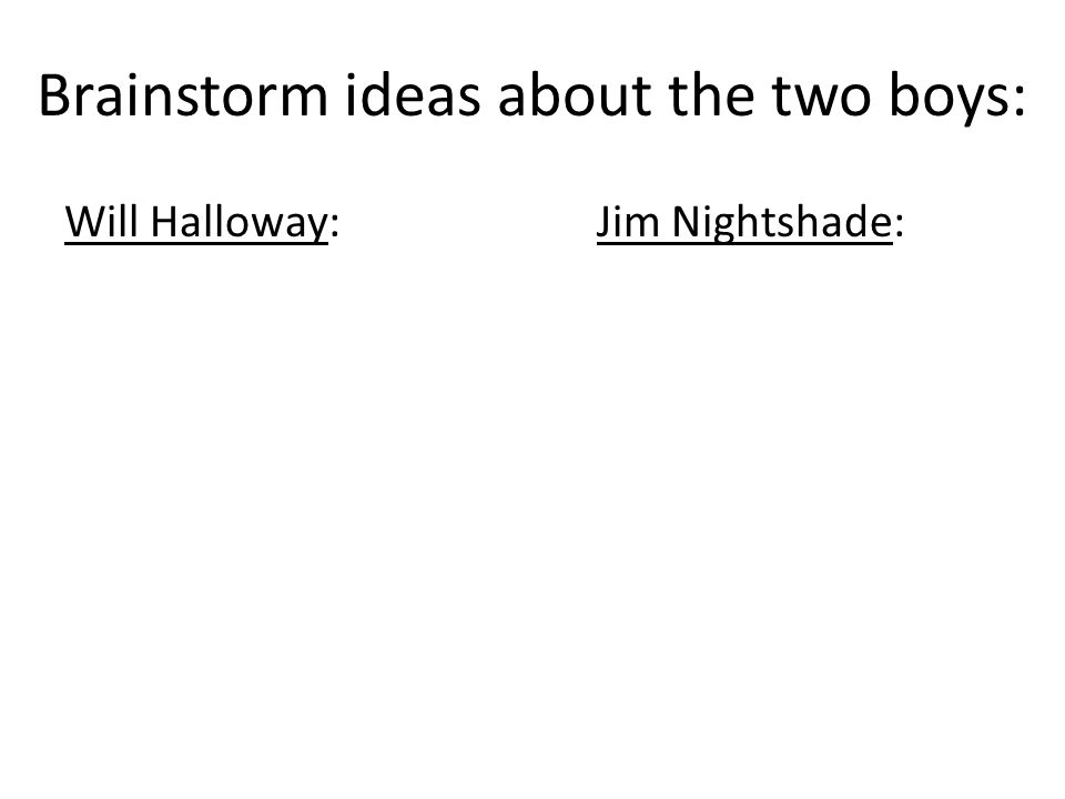 Brainstorm ideas about the two boys: Will Halloway:Jim Nightshade: