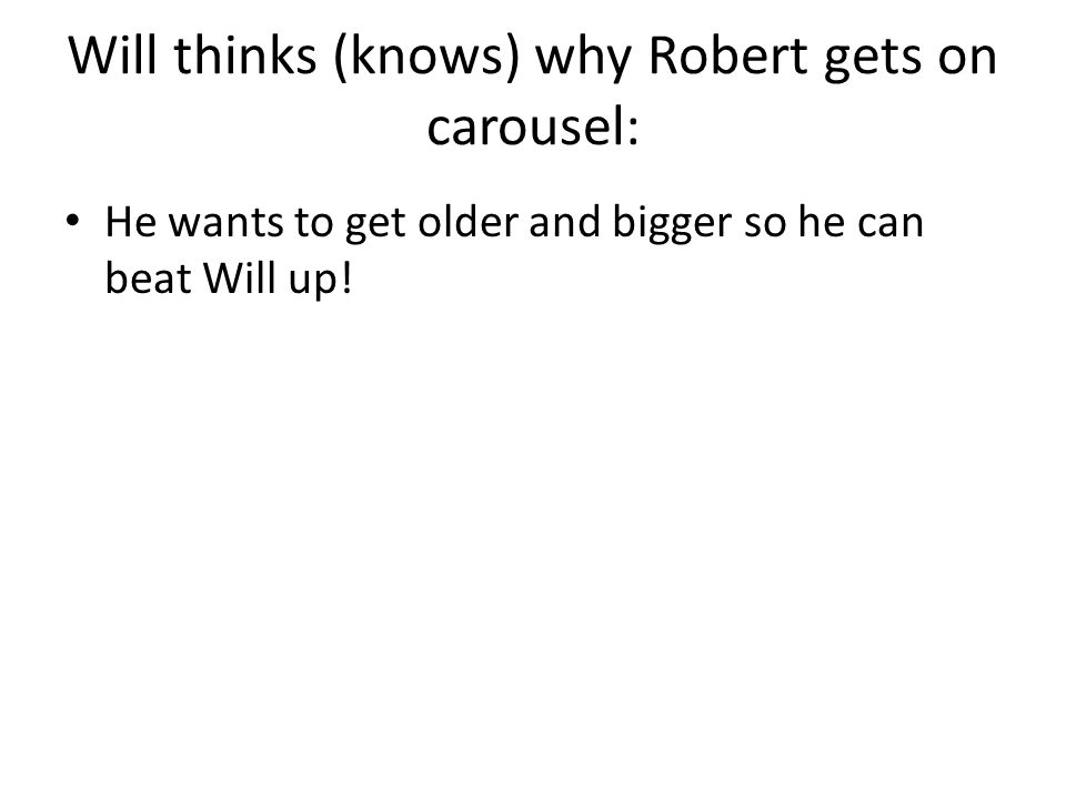 Will thinks (knows) why Robert gets on carousel: He wants to get older and bigger so he can beat Will up!