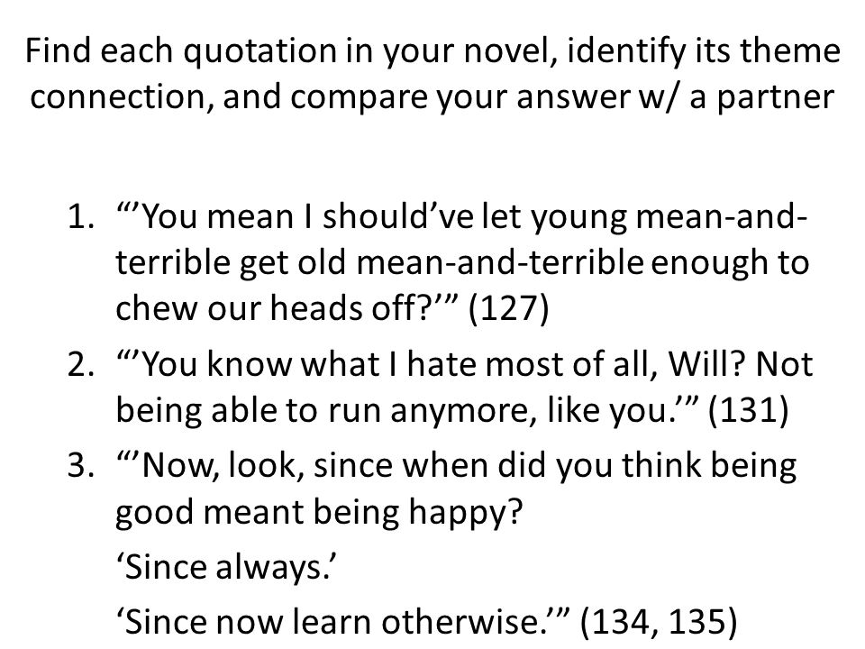 Find each quotation in your novel, identify its theme connection, and compare your answer w/ a partner 1. 'You mean I should've let young mean-and- terrible get old mean-and-terrible enough to chew our heads off?' (127) 2. 'You know what I hate most of all, Will.