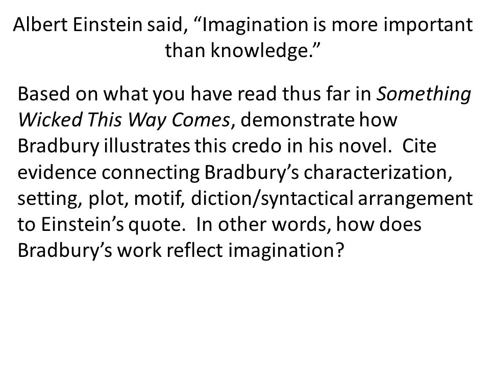 Albert Einstein said, Imagination is more important than knowledge. Based on what you have read thus far in Something Wicked This Way Comes, demonstrate how Bradbury illustrates this credo in his novel.