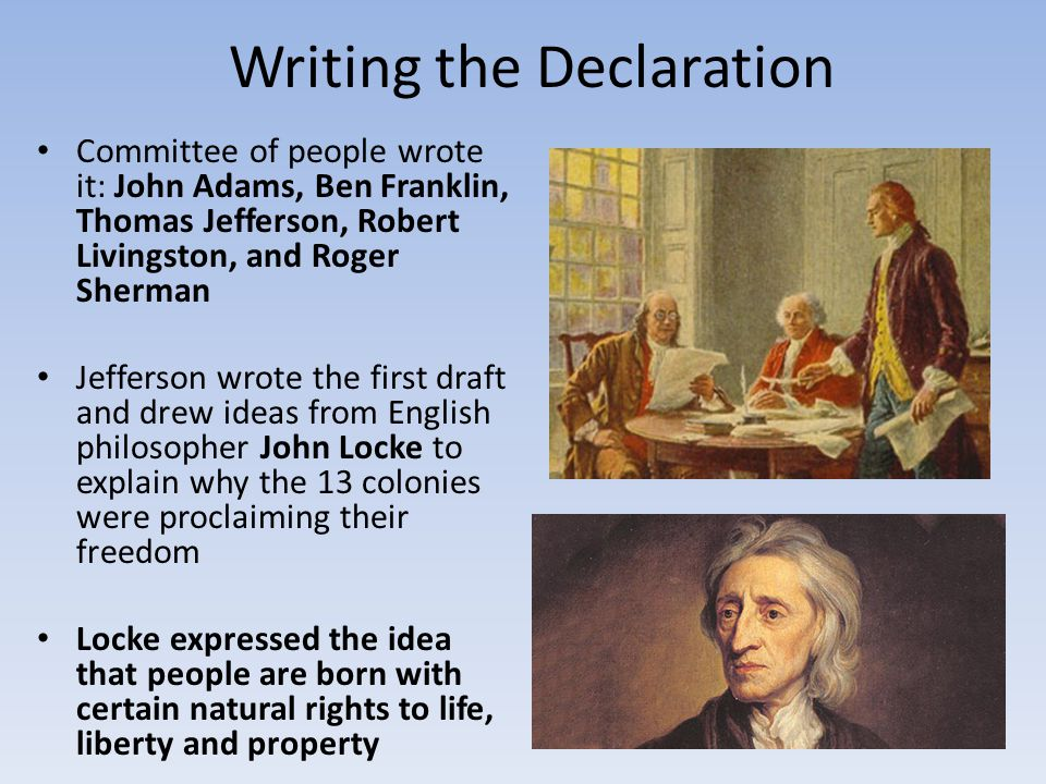 Writing the Declaration Locke wrote that people form governments to protect those rights, and that government interfering with those rights could rightfully be overthrown Delegates approved the document July 4 th 1776 John Hancock signed it first (the largest) followed by 56 delegates announcing the birth of the United States