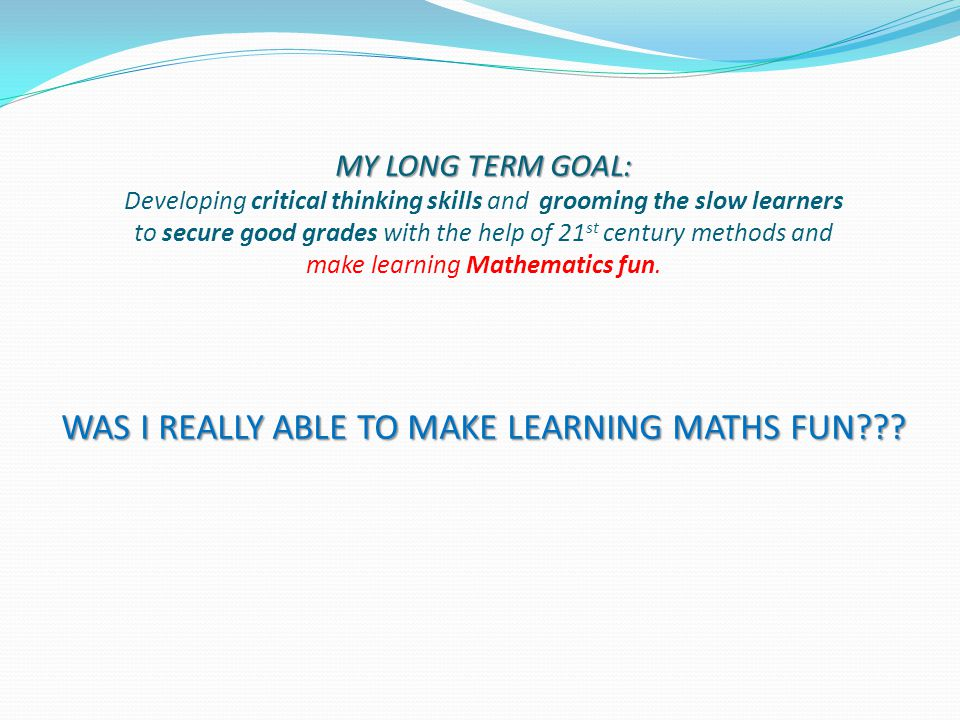 MY LONG TERM GOAL: WAS I REALLY ABLE TO MAKE LEARNING MATHS FUN??? MY LONG TERM GOAL: Developing critical thinking skills and grooming the slow learne