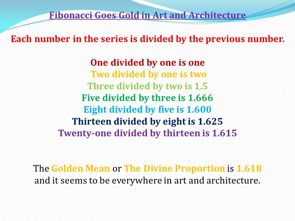 Fibonacci Goes Gold in Art and Architecture Each number in the series is divided by the previous number. One divided by one is one Two divided by one