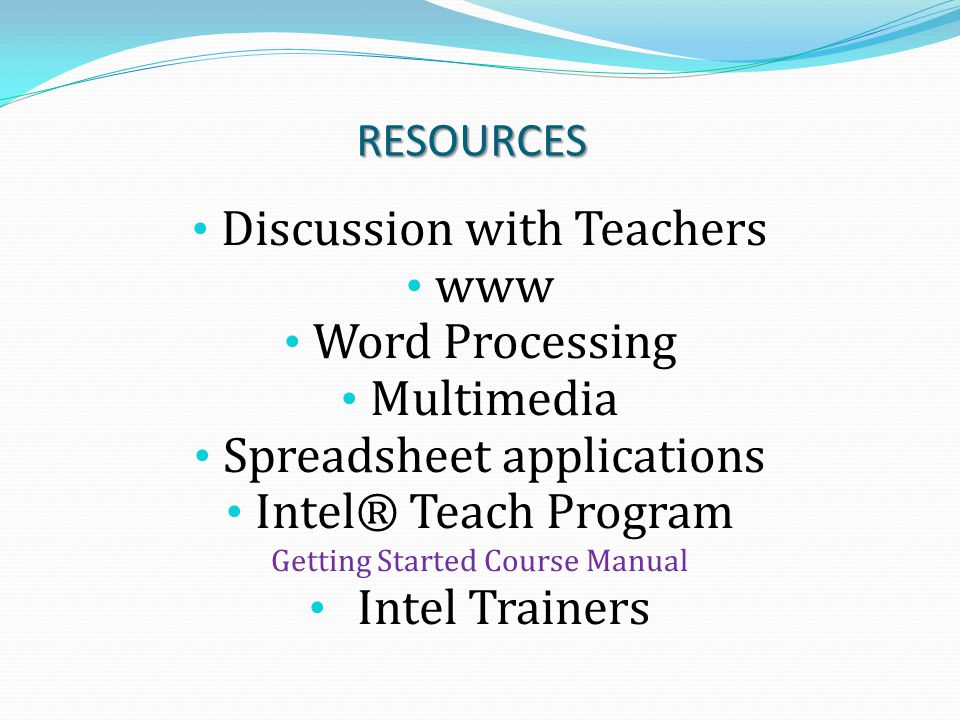 RESOURCES Discussion with Teachers www Word Processing Multimedia Spreadsheet applications Intel® Teach Program Getting Started Course Manual Intel Tr