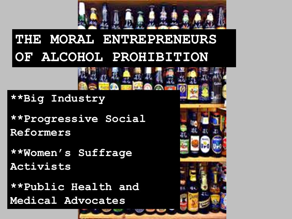 THE MORAL ENTREPRENEURS OF ALCOHOL PROHIBITION **Big Industry **Progressive Social Reformers **Women's Suffrage Activists **Public Health and Medical Advocates