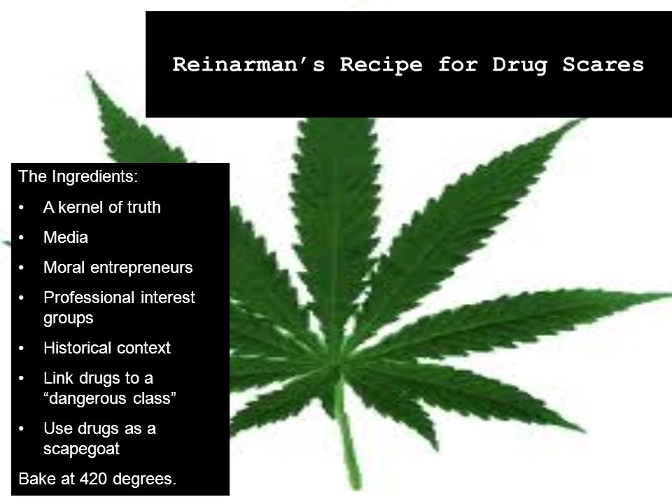 Reinarman's Recipe for Drug Scares The Ingredients: A kernel of truth Media Moral entrepreneurs Professional interest groups Historical context Link drugs to a dangerous class Use drugs as a scapegoat Bake at 420 degrees.