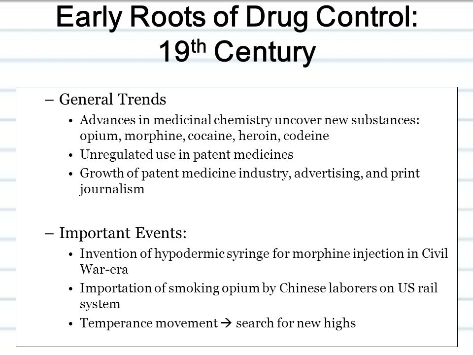 Early Roots of Drug Control: 19 th Century –General Trends Advances in medicinal chemistry uncover new substances: opium, morphine, cocaine, heroin, codeine Unregulated use in patent medicines Growth of patent medicine industry, advertising, and print journalism –Important Events: Invention of hypodermic syringe for morphine injection in Civil War-era Importation of smoking opium by Chinese laborers on US rail system Temperance movement  search for new highs