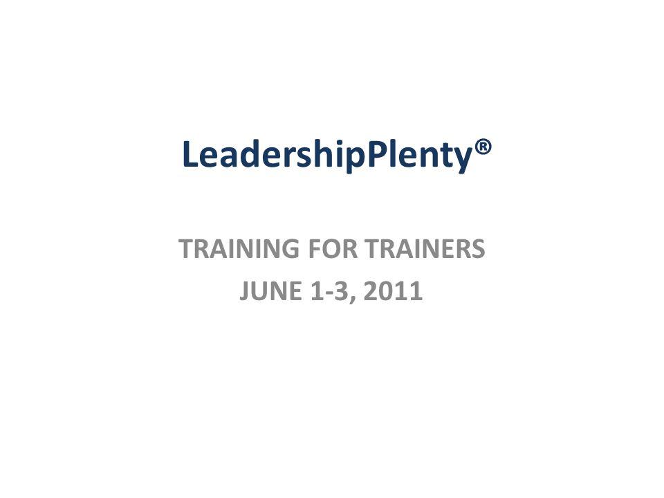 LeadershipPlenty® TRAINING FOR TRAINERS JUNE 1-3, 2011