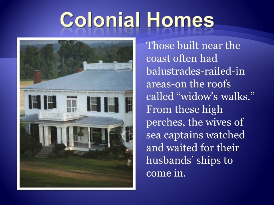 "Those built near the coast often had balustrades-railed-in areas-on the roofs called ""widow's walks."" From these high perches, the wives of sea captai"