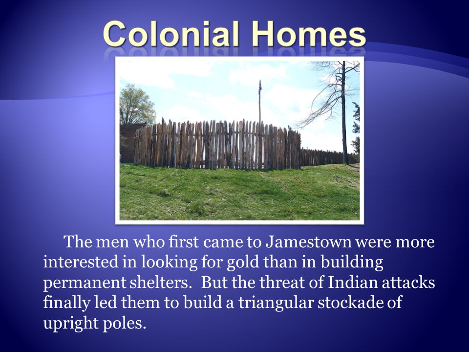 The men who first came to Jamestown were more interested in looking for gold than in building permanent shelters.