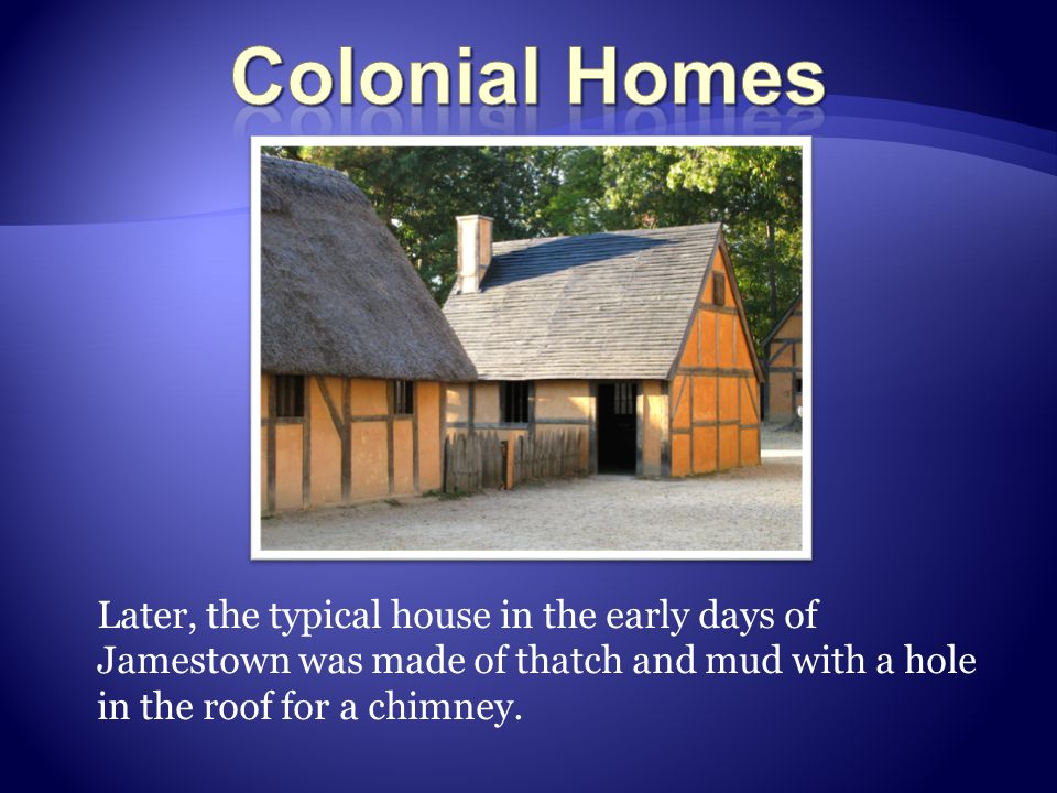 Later, the typical house in the early days of Jamestown was made of thatch and mud with a hole in the roof for a chimney.