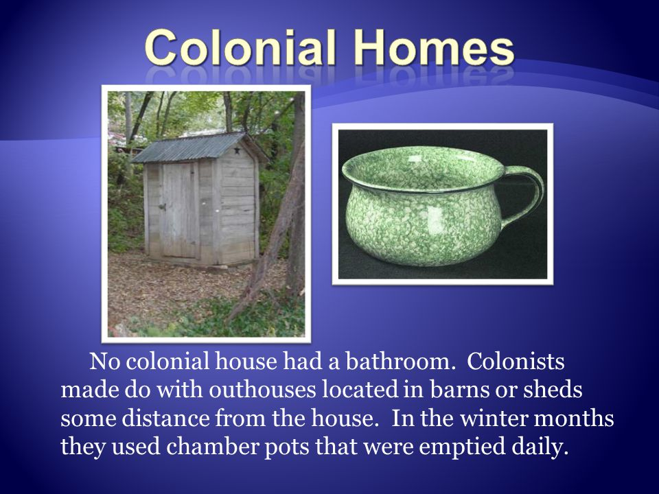 No colonial house had a bathroom. Colonists made do with outhouses located in barns or sheds some distance from the house. In the winter months they u