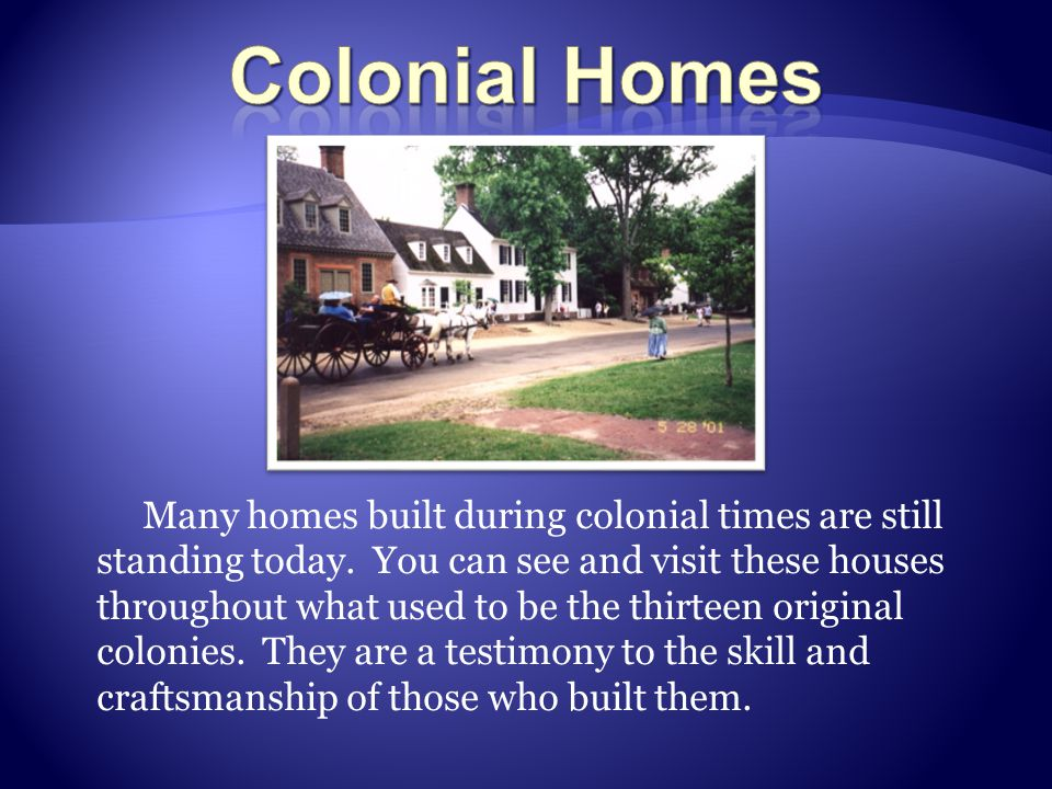 Many homes built during colonial times are still standing today. You can see and visit these houses throughout what used to be the thirteen original c