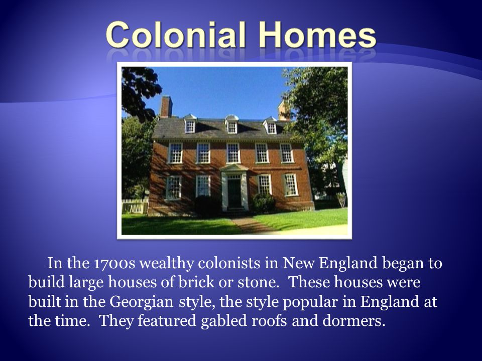In the 1700s wealthy colonists in New England began to build large houses of brick or stone.