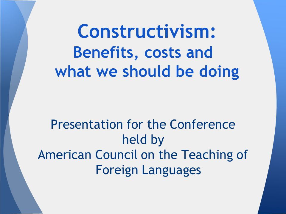 Constructivism: Benefits, costs and what we should be doing Presentation for the Conference held by American Council on the Teaching of Foreign Languages