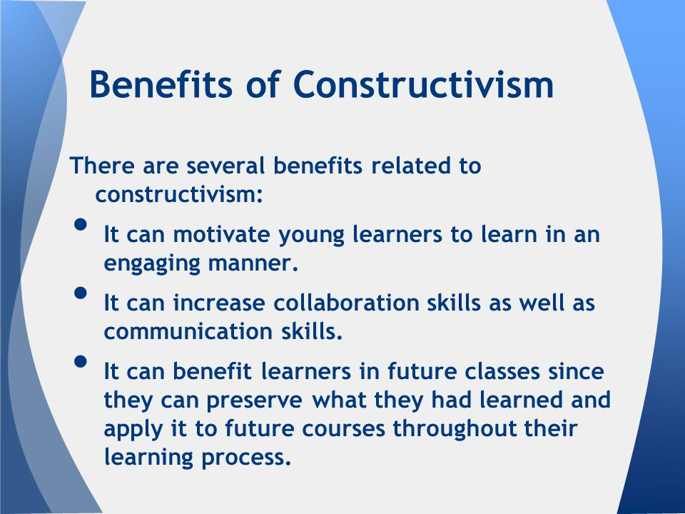 Benefits of Constructivism There are several benefits related to constructivism: It can motivate young learners to learn in an engaging manner.