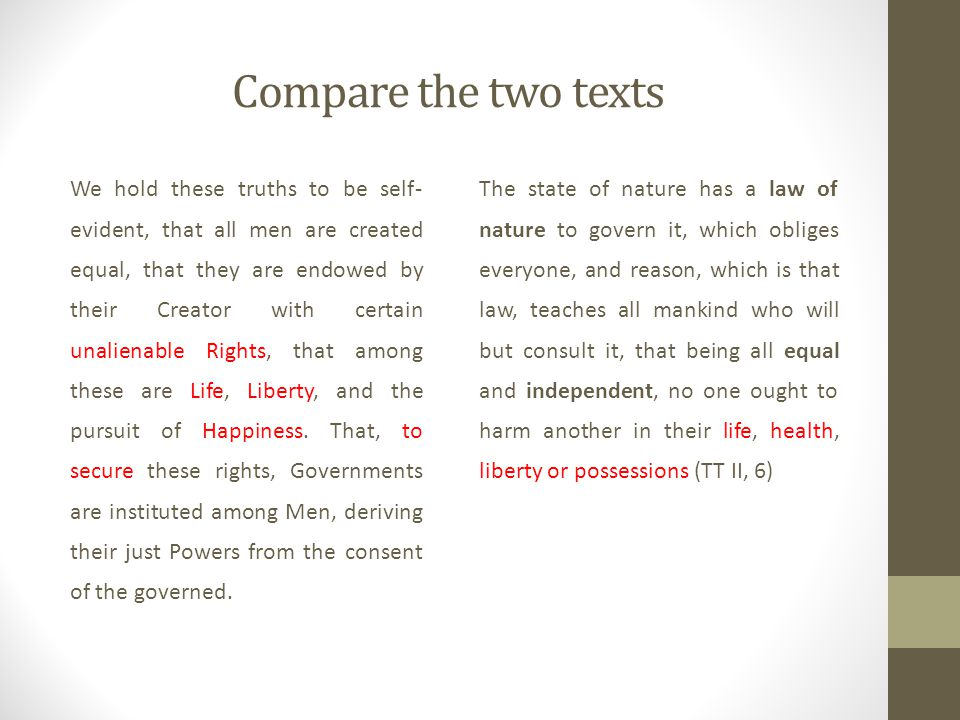 Compare the two texts We hold these truths to be self- evident, that all men are created equal, that they are endowed by their Creator with certain unalienable Rights, that among these are Life, Liberty, and the pursuit of Happiness.