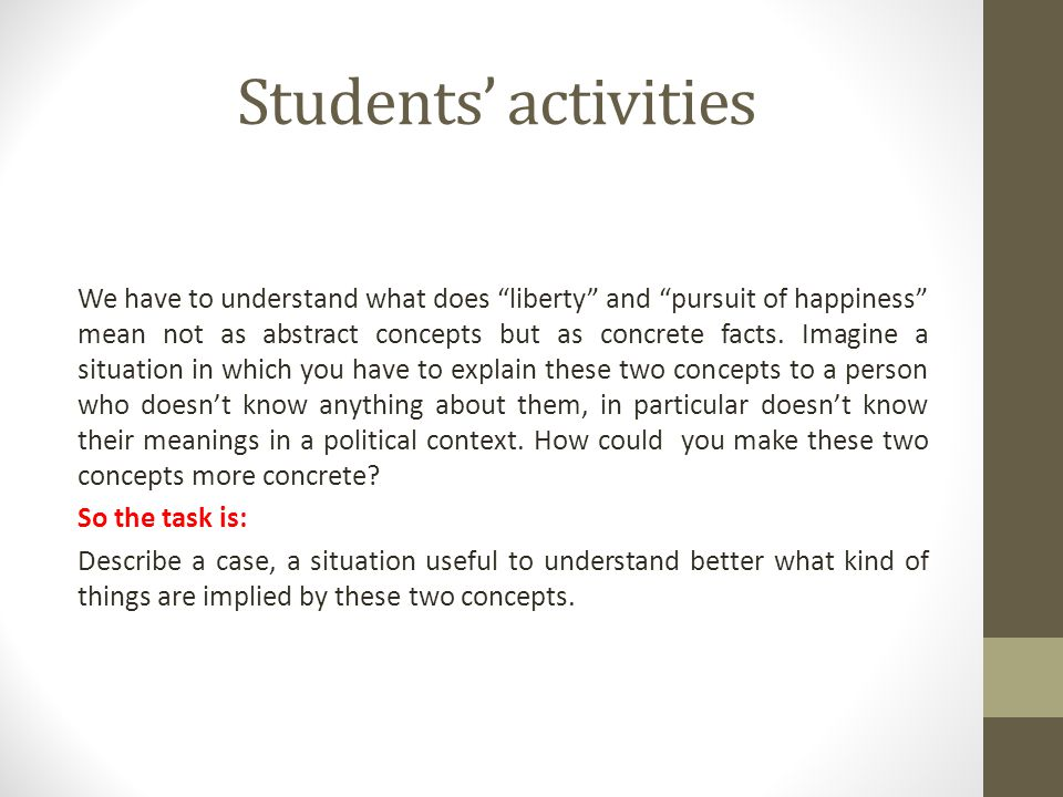 Students' activities We have to understand what does liberty and pursuit of happiness mean not as abstract concepts but as concrete facts.