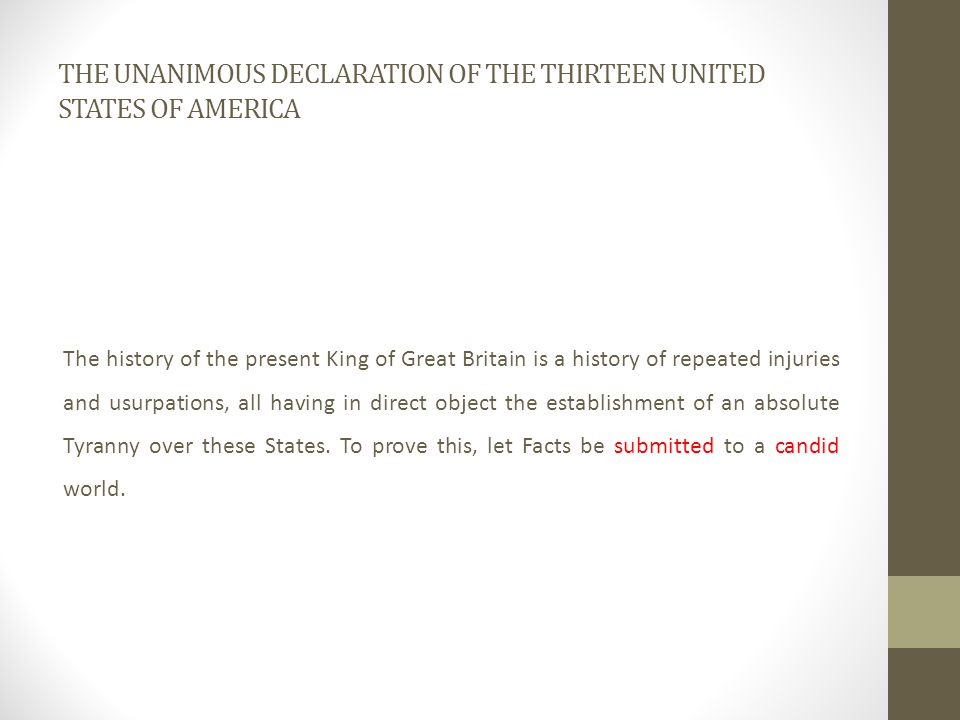 THE UNANIMOUS DECLARATION OF THE THIRTEEN UNITED STATES OF AMERICA The history of the present King of Great Britain is a history of repeated injuries and usurpations, all having in direct object the establishment of an absolute Tyranny over these States.