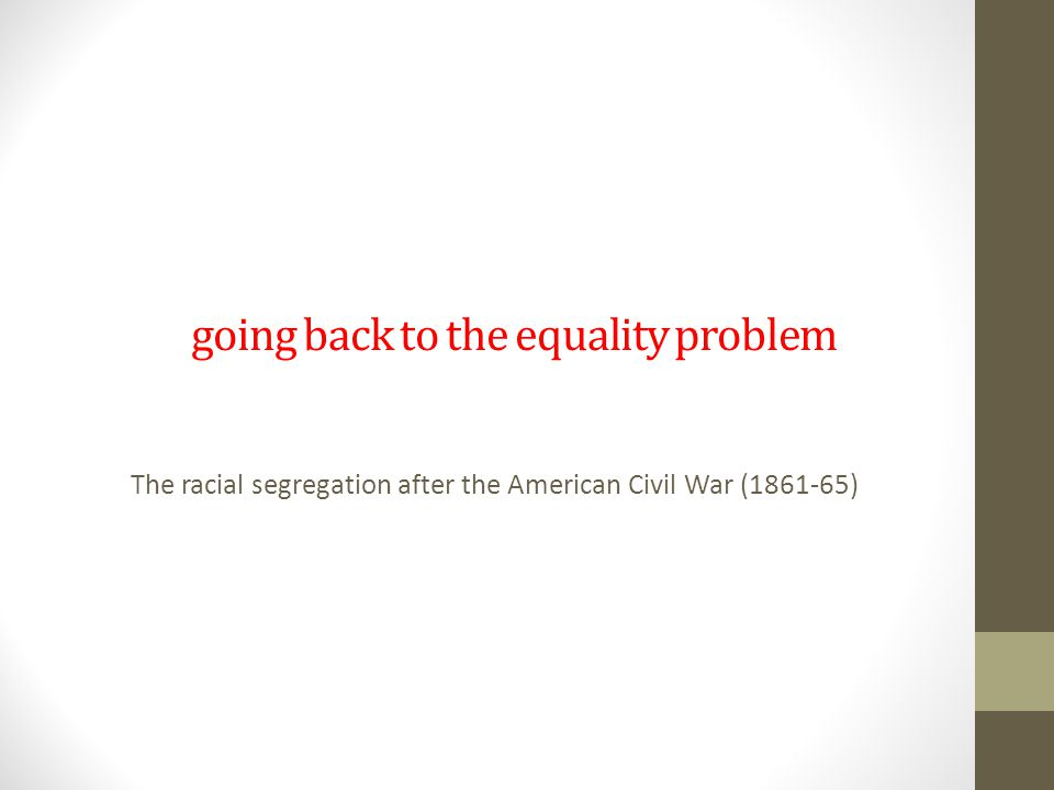 going back to the equality problem The racial segregation after the American Civil War (1861-65)