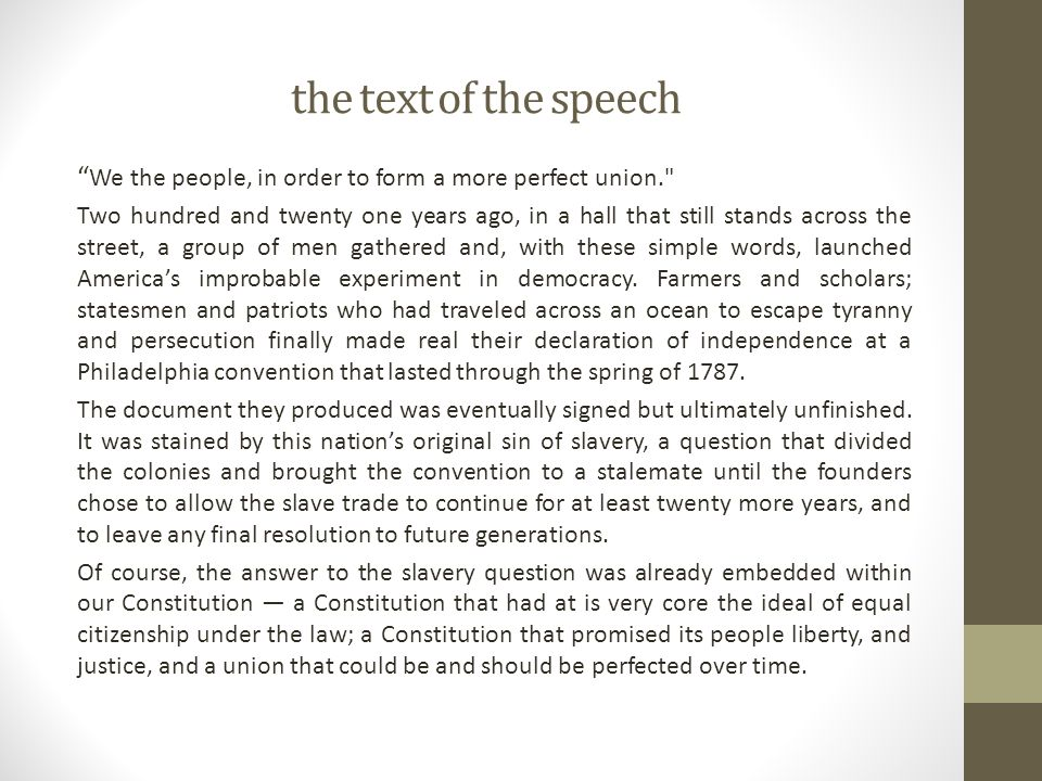 the text of the speech We the people, in order to form a more perfect union. Two hundred and twenty one years ago, in a hall that still stands across the street, a group of men gathered and, with these simple words, launched America's improbable experiment in democracy.