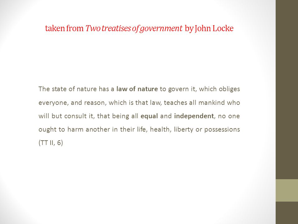 taken from Two treatises of government by John Locke The state of nature has a law of nature to govern it, which obliges everyone, and reason, which is that law, teaches all mankind who will but consult it, that being all equal and independent, no one ought to harm another in their life, health, liberty or possessions (TT II, 6)